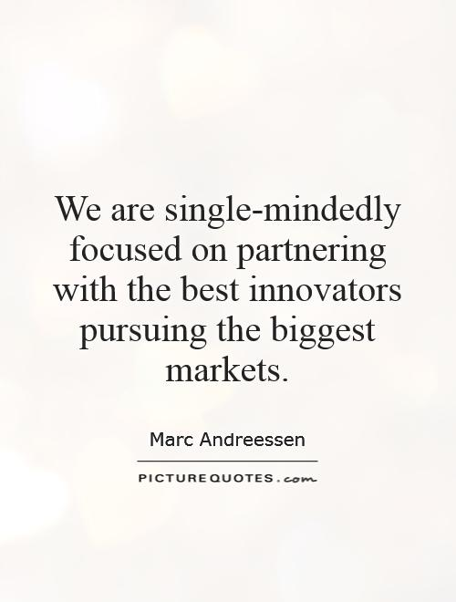 We are single-mindedly focused on partnering with the best innovators pursuing the biggest markets Picture Quote #1