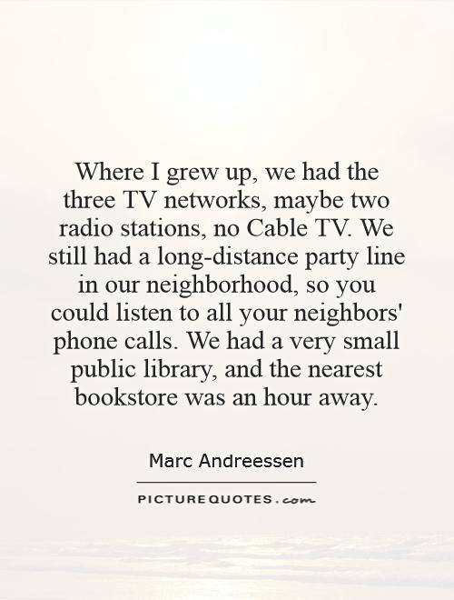 Where I grew up, we had the three TV networks, maybe two radio stations, no Cable TV. We still had a long-distance party line in our neighborhood, so you could listen to all your neighbors' phone calls. We had a very small public library, and the nearest bookstore was an hour away Picture Quote #1