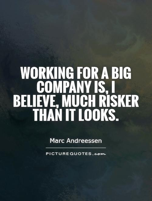 Working for a big company is, I believe, much risker than it looks Picture Quote #1