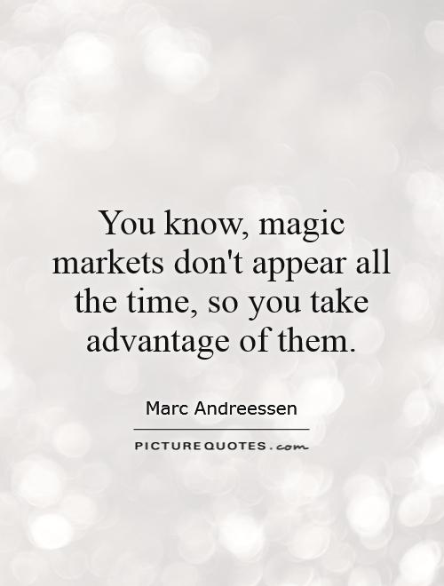 You know, magic markets don't appear all the time, so you take advantage of them Picture Quote #1