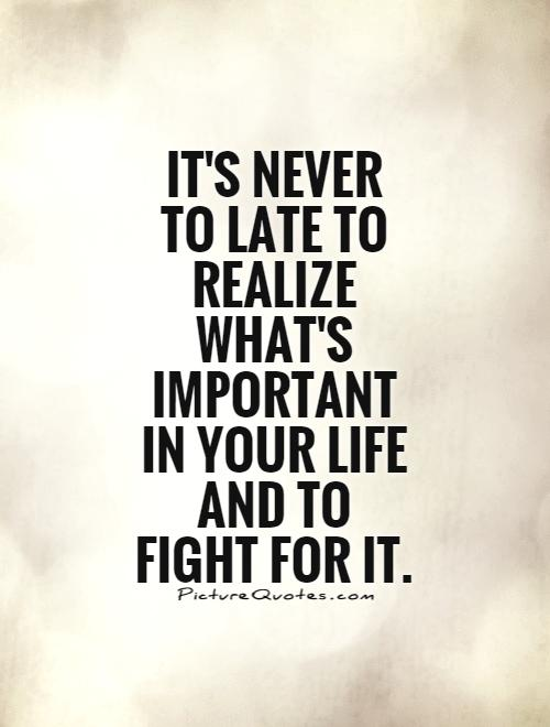 It's never to late to realize what's important in your life and to fight for it Picture Quote #1