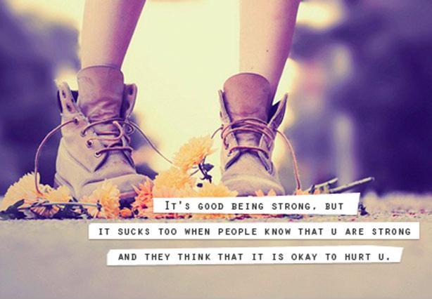 It's good being strong, but it sucks too when people know that u are strong and they think that it is okay to hurt u Picture Quote #1