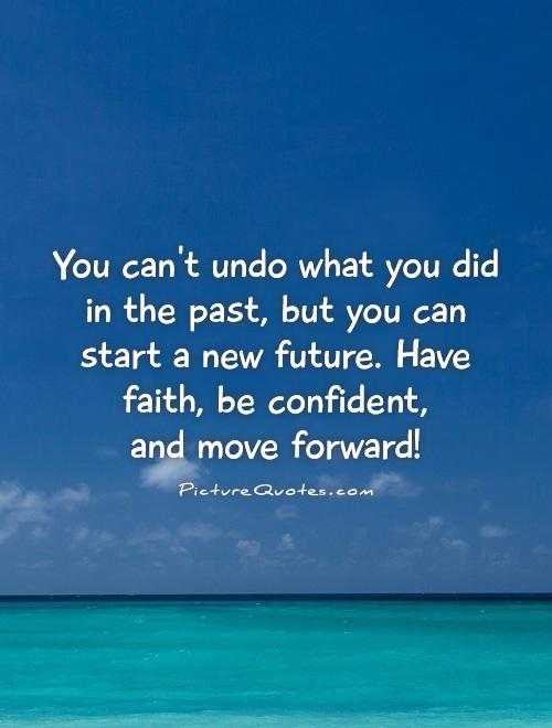 You can't undo what you did in the past, but you can start a new future. Have faith, be confident,  and move forward! Picture Quote #1
