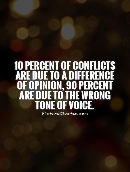 10 percent of conflicts are due to a difference of opinion, 90 percent are due to the wrong tone of voice Picture Quote #1