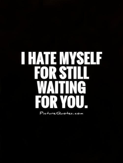 I hate myself for still waiting  for you Picture Quote #1