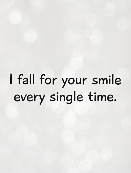 I fall for your smile every single time Picture Quote #1