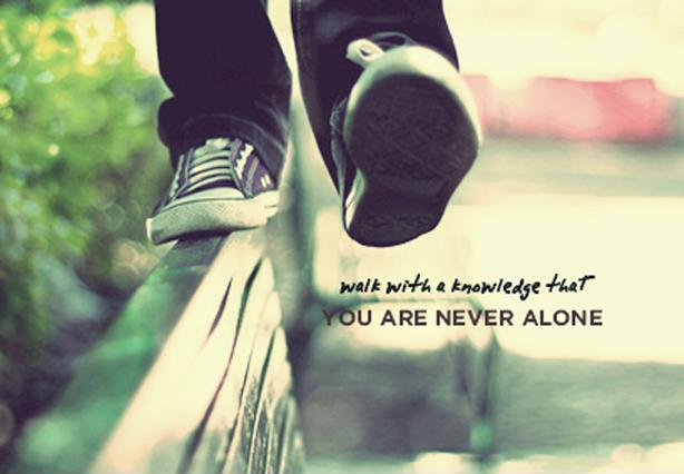 Walk with the knowledge that you are never alone Picture Quote #1