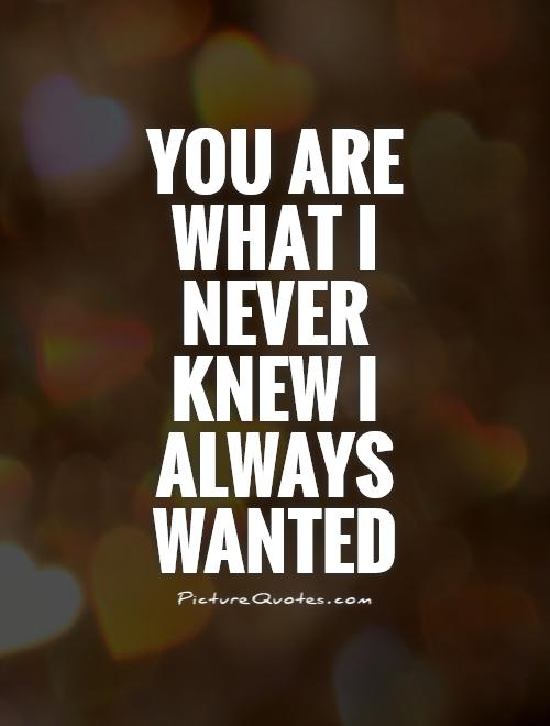 You are what I never knew I always wanted Picture Quote #1