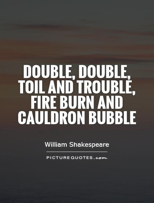 Double, double, toil and trouble, fire burn and cauldron bubble Picture Quote #1