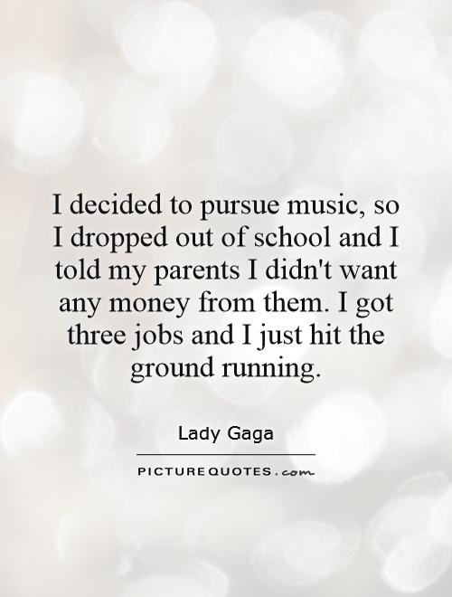 I decided to pursue music, so I dropped out of school and I told my parents I didn't want any money from them. I got three jobs and I just hit the ground running Picture Quote #1
