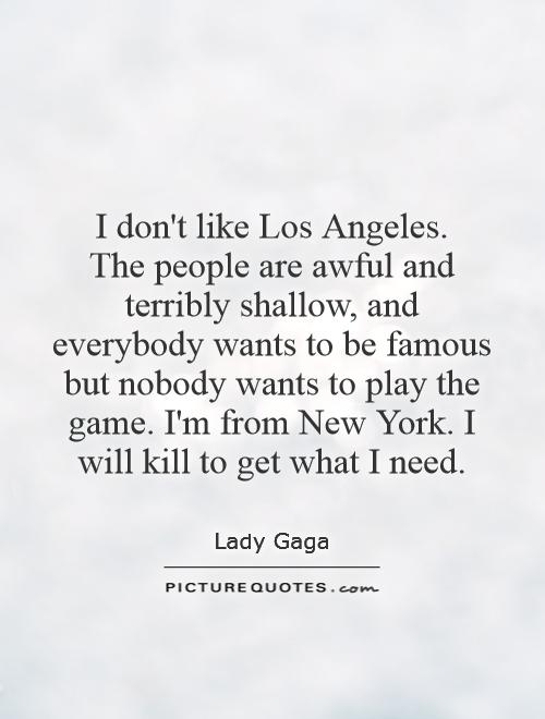 I don't like Los Angeles.  The people are awful and terribly shallow, and everybody wants to be famous but nobody wants to play the game. I'm from New York. I will kill to get what I need Picture Quote #1
