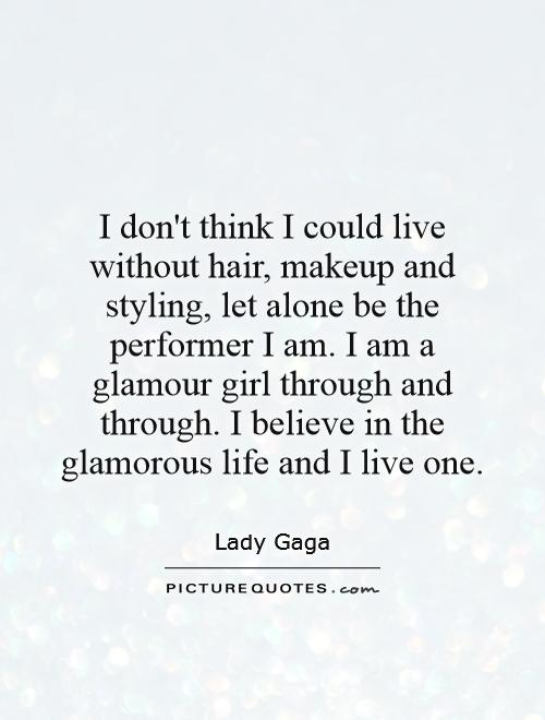 I don't think I could live without hair, makeup and styling, let alone be the performer I am. I am a glamour girl through and through. I believe in the glamorous life and I live one Picture Quote #1