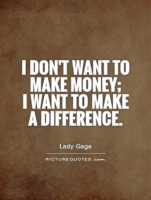 Make A Quote Awesome I Don't Want To Make Money I Want To Make A Difference  Picture .