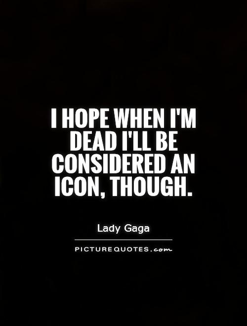 I hope when I'm dead I'll be considered an icon, though Picture Quote #1