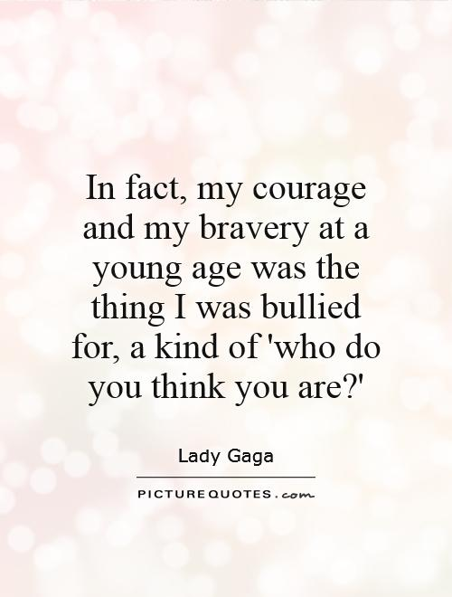 In fact, my courage and my bravery at a young age was the thing I was bullied for, a kind of 'who do you think you are?' Picture Quote #1