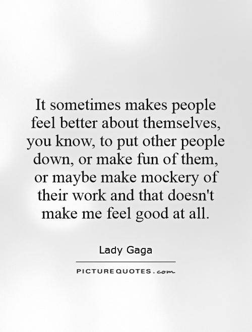 It sometimes makes people feel better about themselves, you know, to put other people down, or make fun of them, or maybe make mockery of their work and that doesn't make me feel good at all Picture Quote #1