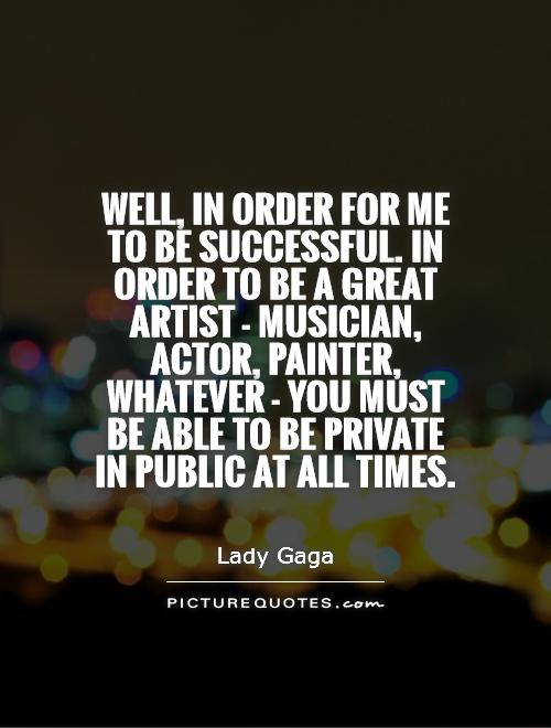 Well, in order for me to be successful. In order to be a great artist - musician, actor, painter, whatever - you must be able to be private in public at all times Picture Quote #1