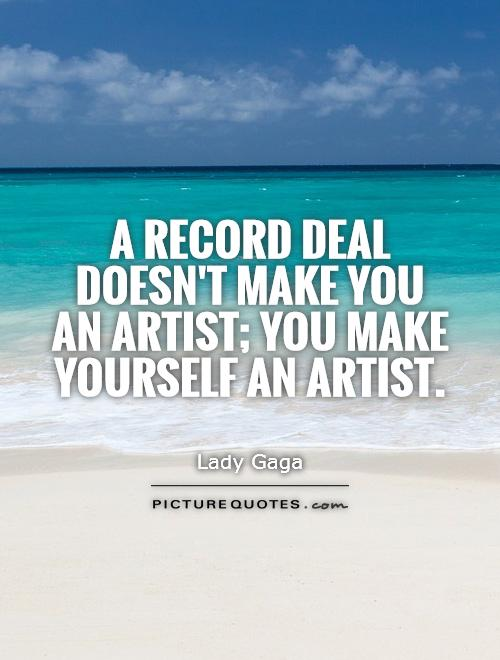 A record deal doesn't make you an artist; you make yourself an artist Picture Quote #1