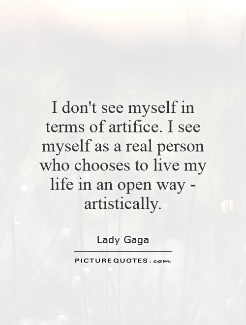 I don't see myself in terms of artifice. I see myself as a real person who chooses to live my life in an open way - artistically Picture Quote #1