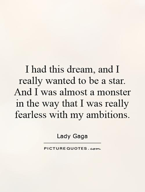 I had this dream, and I really wanted to be a star. And I was almost a monster in the way that I was really fearless with my ambitions Picture Quote #1
