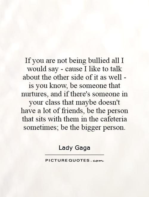 If you are not being bullied all I would say - cause I like to talk about the other side of it as well - is you know, be someone that nurtures, and if there's someone in your class that maybe doesn't have a lot of friends, be the person that sits with them in the cafeteria sometimes; be the bigger person Picture Quote #1