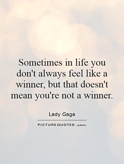 Sometimes in life you don't always feel like a winner, but that doesn't mean you're not a winner Picture Quote #1