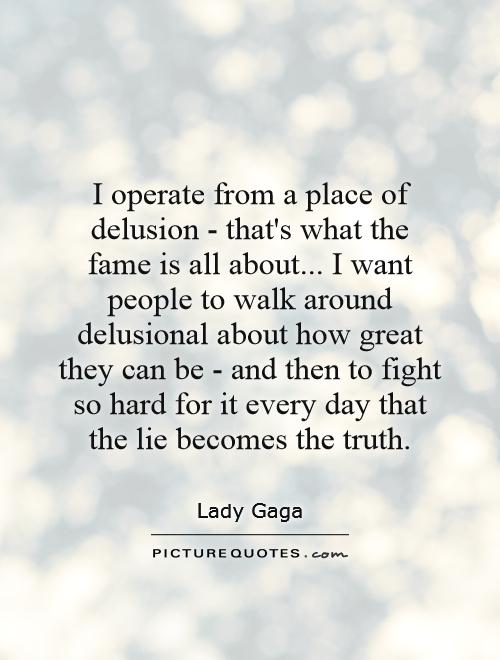 I operate from a place of delusion - that's what the fame is all about... I want people to walk around delusional about how great they can be - and then to fight so hard for it every day that the lie becomes the truth Picture Quote #1