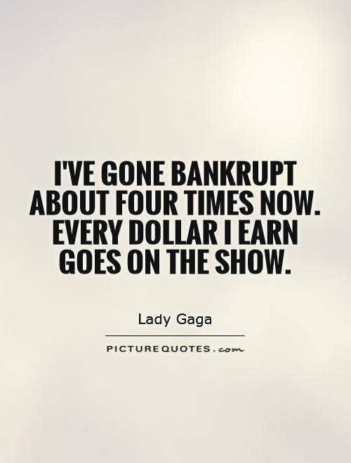 I've gone bankrupt about four times now. Every dollar I earn goes on the show Picture Quote #1