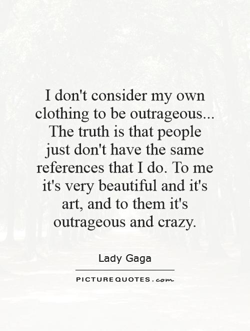 I don't consider my own clothing to be outrageous... The truth is that people just don't have the same references that I do. To me it's very beautiful and it's art, and to them it's outrageous and crazy Picture Quote #1