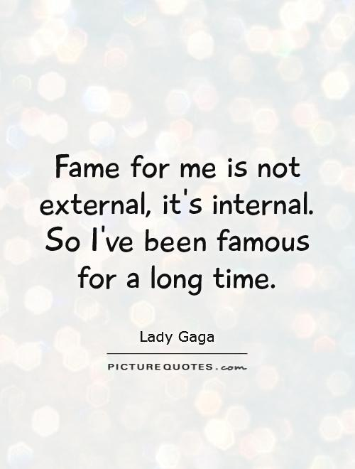 Fame for me is not external, it's internal. So I've been famous for a long time Picture Quote #1
