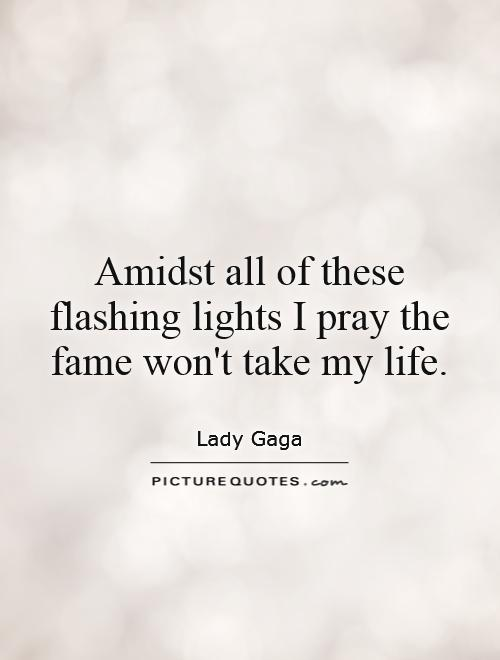 Amidst all of these flashing lights I pray the fame won't take my life Picture Quote #1