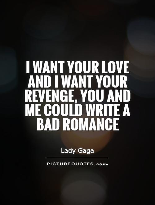 I want your love and  I want your revenge. You and me could write a bad romance Picture Quote #1