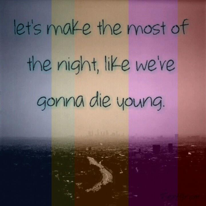 Let's make the most of the night, like were gonna die young. Picture Quote #1