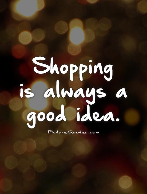 Shopping  is always a good idea Picture Quote #1