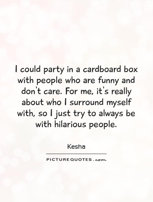 I could party in a cardboard box with people who are funny and don't care. For me, it's really about who I surround myself with, so I just try to always be with hilarious people Picture Quote #1