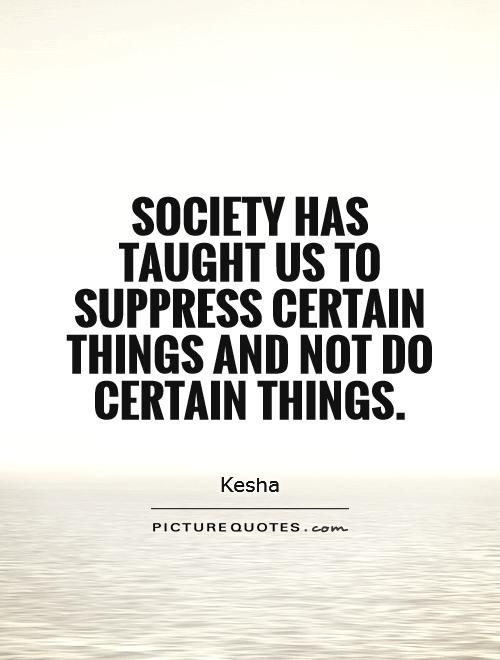 Society has taught us to suppress certain things and not do certain things Picture Quote #1