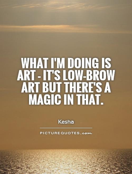 What I'm doing is art - it's low-brow art but there's a magic in that Picture Quote #1