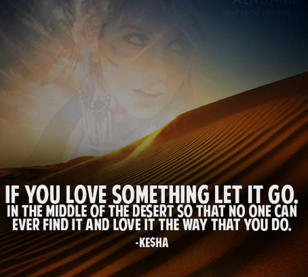If you love something let it go. In the middle of the desert so that no one can ever find it and love it the way that you do.  Picture Quote #1