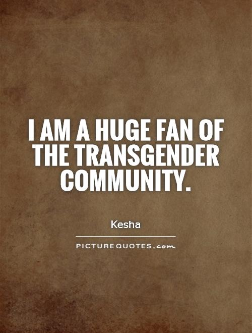 I am a huge fan of the transgender community Picture Quote #1