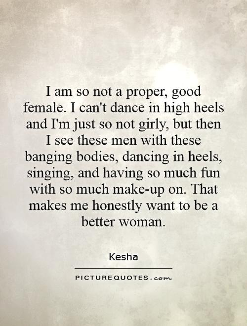 I am so not a proper, good female. I can't dance in high heels and I'm just so not girly, but then I see these men with these banging bodies, dancing in heels, singing, and having so much fun with so much make-up on. That makes me honestly want to be a better woman Picture Quote #1
