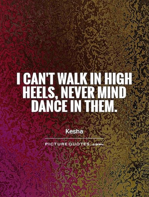 I can't walk in high heels, never mind dance in them Picture Quote #1