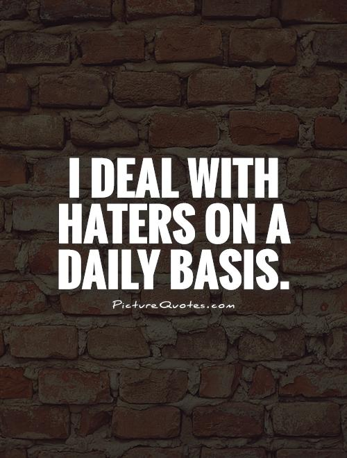 I deal with haters on a daily basis Picture Quote #1