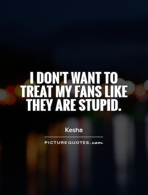 I don't want to treat my fans like they are stupid Picture Quote #1