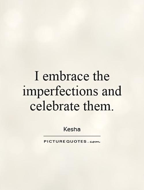 I embrace the imperfections and celebrate them Picture Quote #1