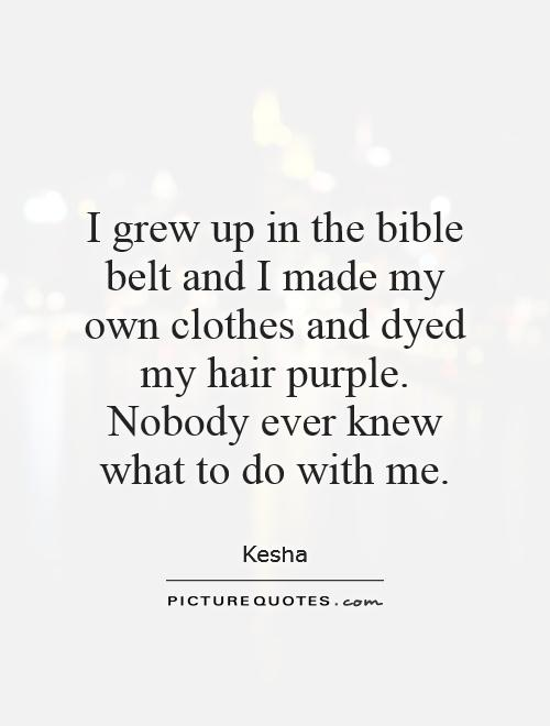 I grew up in the bible belt and I made my own clothes and dyed my hair purple. Nobody ever knew what to do with me Picture Quote #1