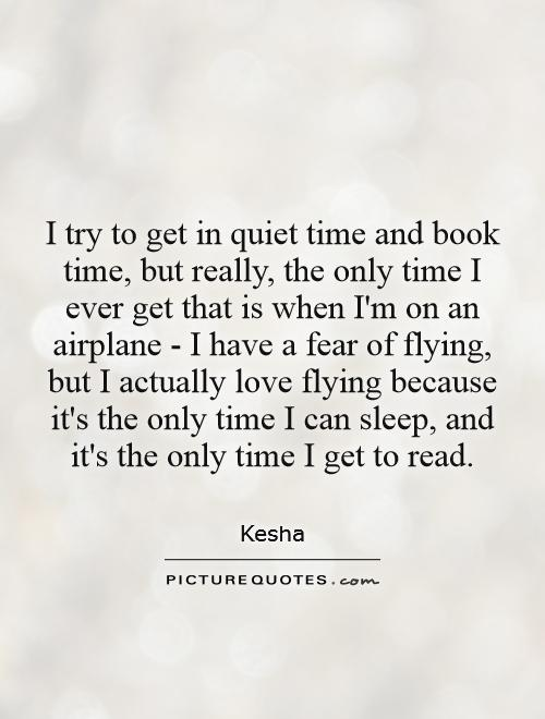I try to get in quiet time and book time, but really, the only time I ever get that is when I'm on an airplane - I have a fear of flying, but I actually love flying because it's the only time I can sleep, and it's the only time I get to read Picture Quote #1
