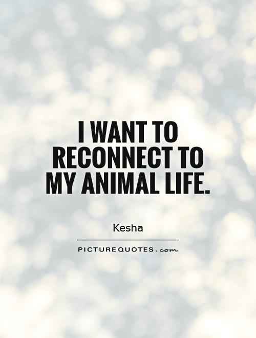 I want to reconnect to my animal life Picture Quote #1