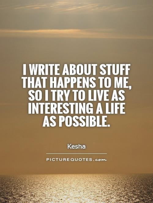 I write about stuff that happens to me, so I try to live as interesting a life as possible Picture Quote #1