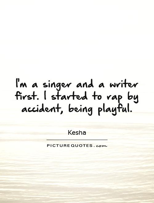 I'm a singer and a writer first. I started to rap by accident, being playful Picture Quote #1