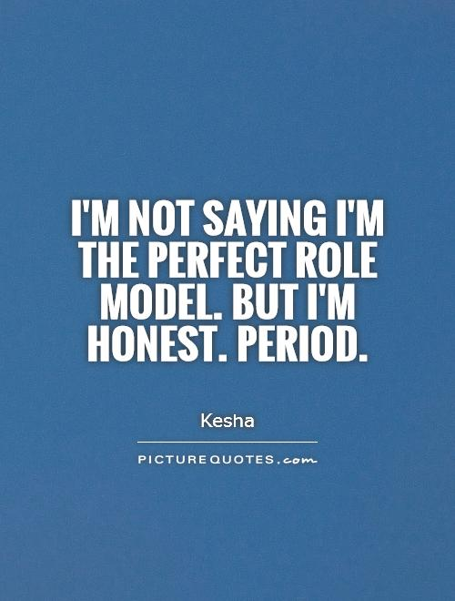 I'm not saying I'm the perfect role model. But I'm honest. Period Picture Quote #1